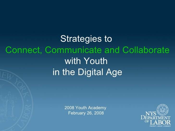 Strategies to  Connect, Communicate and Collaborate with Youth  in the Digital Age 2008 Youth Academy  February 26, 2008