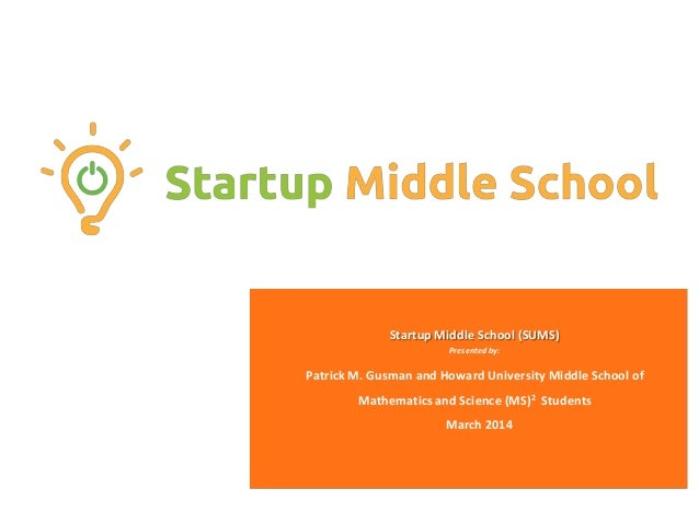 Startup Middle School (SUMS) Presented by: Patrick M. Gusman and Howard University Middle School of Mathematics and Scienc...