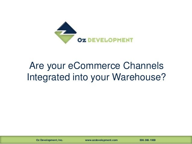 Oz Development, Inc. www.ozdevelopment.com 508.366.1969Are your eCommerce ChannelsIntegrated into your Warehouse?