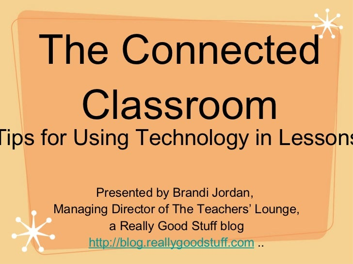 The Connected Classroom <ul><li>Presented by Brandi Jordan,  </li></ul><ul><li>Managing Director of The Teachers' Lounge, ...