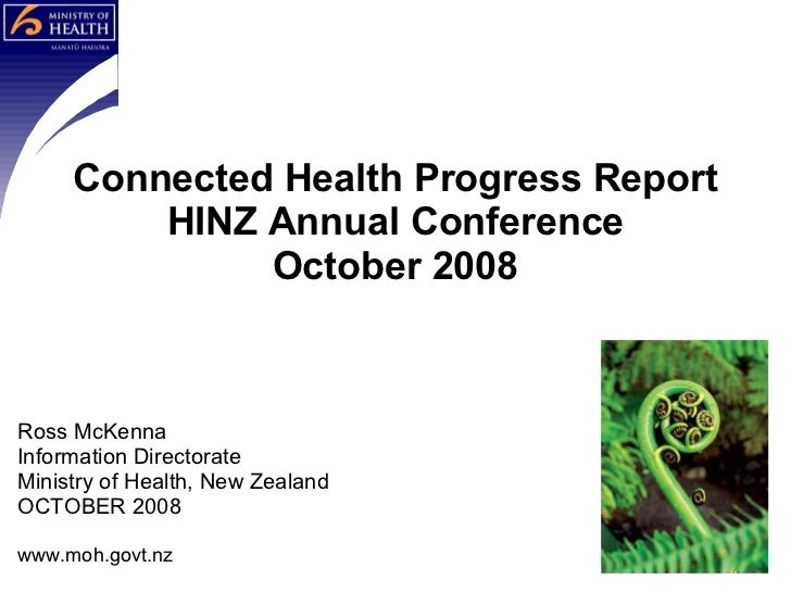 Ross McKenna Information Directorate Ministry of Health, New Zealand OCTOBER 2008 www.moh.govt.nz Connected Health Progres...