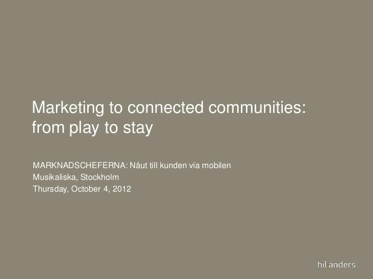Marketing to connected communities:   from play to stay    MARKNADSCHEFERNA: Nåut till kunden via mobilen    Musikaliska, ...