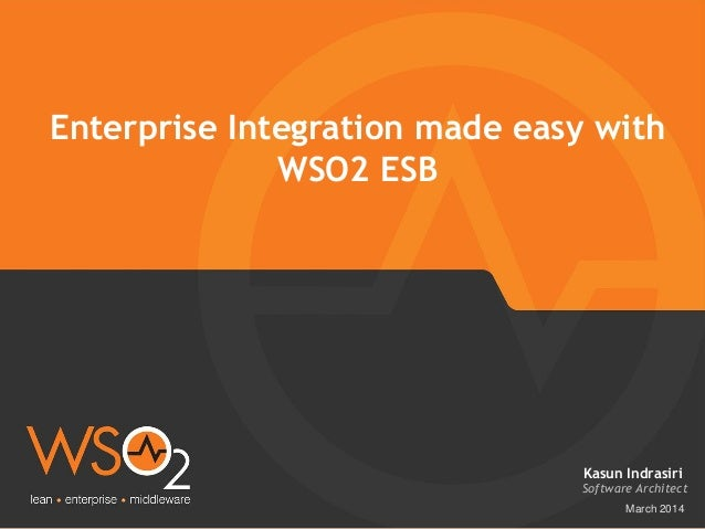 March 2014 Enterprise Integration made easy with WSO2 ESB Software Architect Kasun Indrasiri