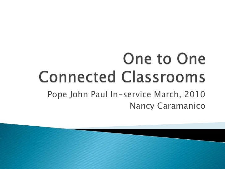 One to OneConnected Classrooms<br />Pope John Paul In-service March, 2010<br />Nancy Caramanico <br />