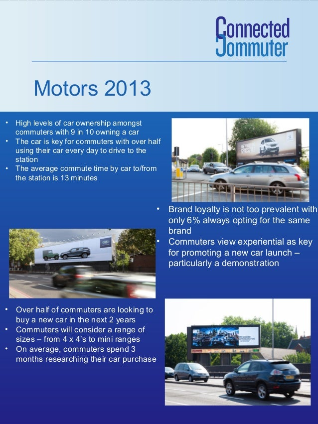 Motors 2013 • High levels of car ownership amongst commuters with 9 in 10 owning a car • The car is key for commuters with...