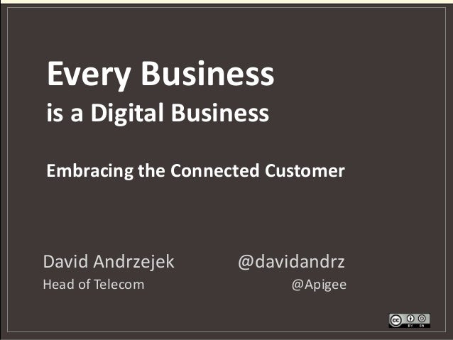 Every Business is a Digital Business David Andrzejek @davidandrz Head of Telecom @Apigee Embracing the Connected Customer
