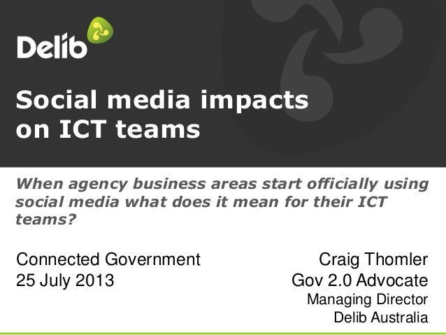 Social media impacts on ICT teams Craig Thomler Gov 2.0 Advocate Managing Director Delib Australia When agency business ar...