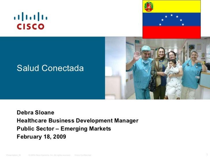 Salud Conectada Debra Sloane Healthcare Business Development Manager Public Sector – Emerging Markets February 18, 2009