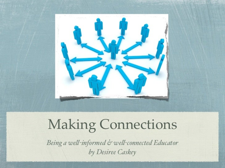 Making ConnectionsBeing a we!-informed & we!-connected Educator               by Desiree Caskey