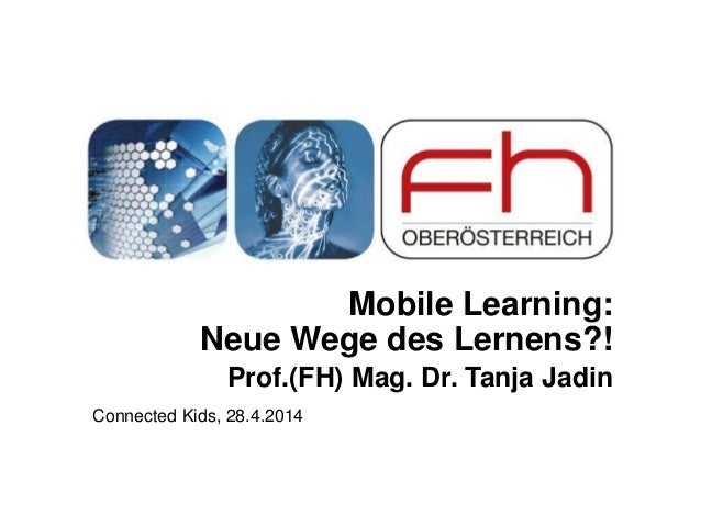 Mobile Learning: Neue Wege des Lernens?! Prof.(FH) Mag. Dr. Tanja Jadin Connected Kids, 28.4.2014