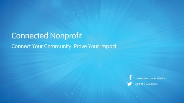 Connected Nonprofit /salesforce.comfoundation @SFDCFoundation Connect Your Community. Prove Your Impact.