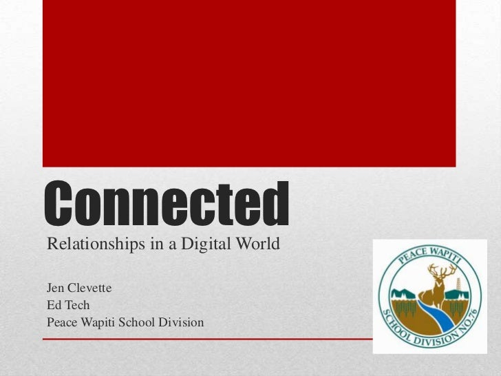 Connected<br />Relationships in a Digital World<br />Jen Clevette<br />Ed Tech<br />Peace Wapiti School Division<br />