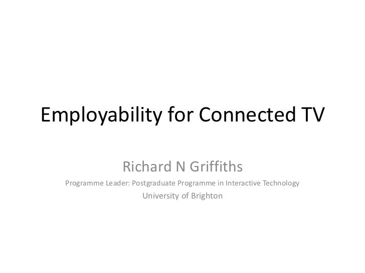 Employability for Connected TV                  Richard N Griffiths  Programme Leader: Postgraduate Programme in Interacti...