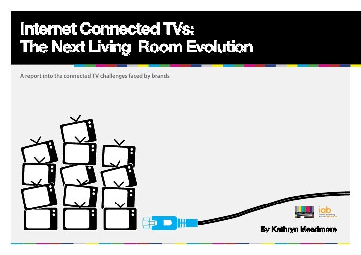 Internet Connected TVs:The Next Living Room EvolutionA report into the connected TV challenges faced by brands            ...