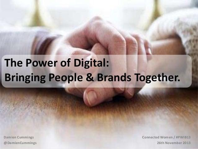 The Power of Digital: Bringing People & Brands Together.  Damien Cummings @DamienCummings  Connected Women / #PWIB13 26th ...
