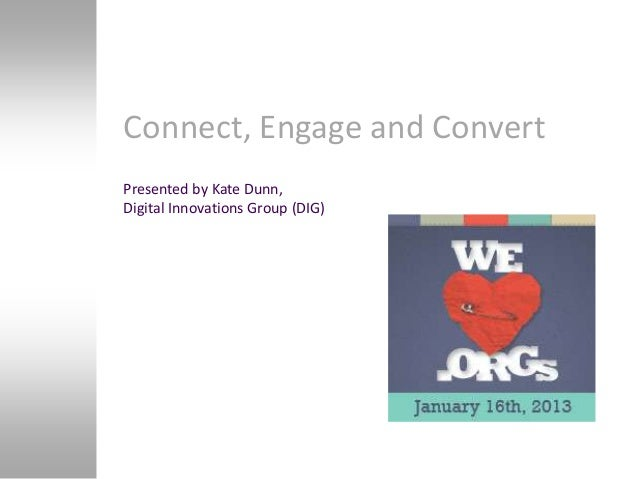 Connect, Engage and ConvertPresented by Kate Dunn,Digital Innovations Group (DIG)