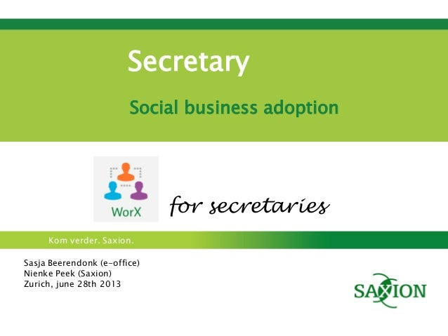 Kom verder. Saxion. Secretary Social business adoption Sasja Beerendonk (e-office) Nienke Peek (Saxion) Zurich, june 28th ...
