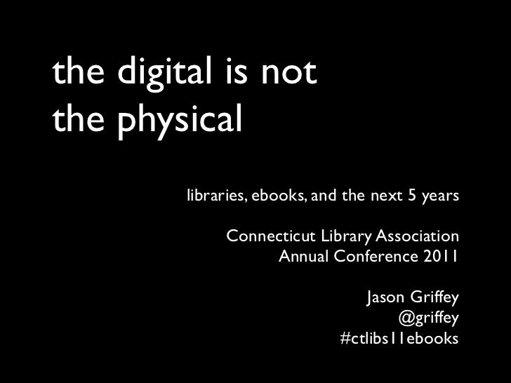 the digital is notthe physical         libraries, ebooks, and the next 5 years              Connecticut Library Associatio...