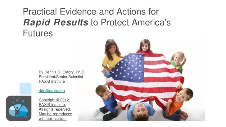 Practical Evidence and Actions forRapid Results to Protect America'sFutures   By Dennis D. Embry, Ph.D.   President/Senior...