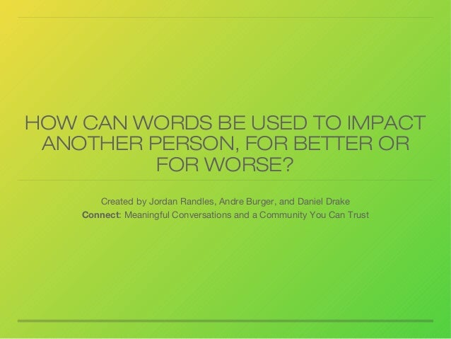 HOW CAN WORDS BE USED TO IMPACT ANOTHER PERSON, FOR BETTER OR FOR WORSE? Created by Jordan Randles, Andre Burger, and Dani...