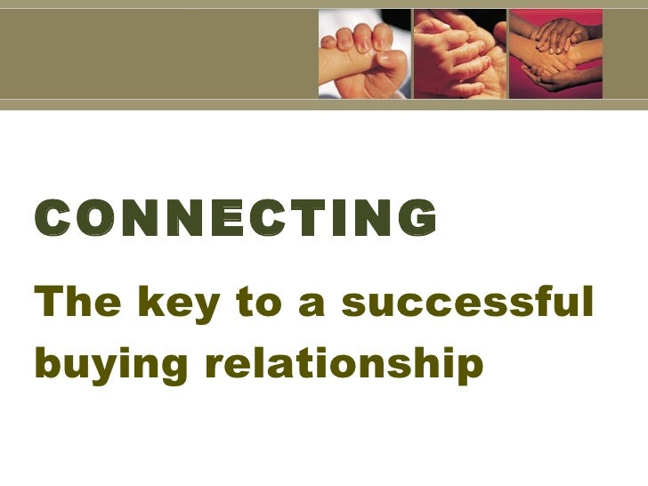 CONNECTING <ul><li>The key to a successful buying relationship </li></ul>