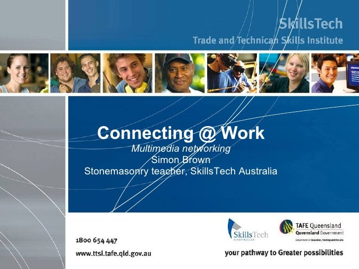 Connecting @ Work Multimedia networking Simon Brown Stonemasonry teacher, SkillsTech Australia