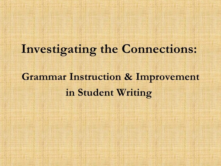 Investigating the Connections:   Grammar Instruction & Improvement in Student Writing