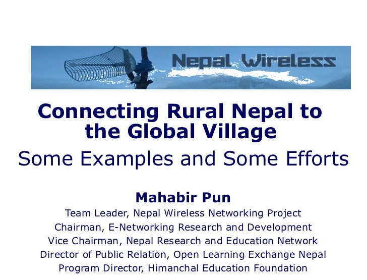 Connecting Rural Nepal to  the Global Village   Some Examples and Some Efforts Mahabir Pun Team Leader, Nepal Wireless Net...