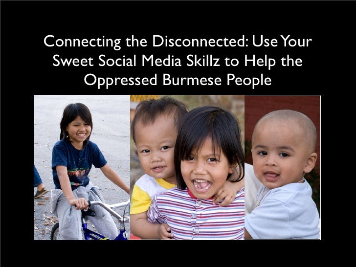 Connecting the Disconnected: Use Your  Sweet Social Media Skillz to Help the     Oppressed Burmese People