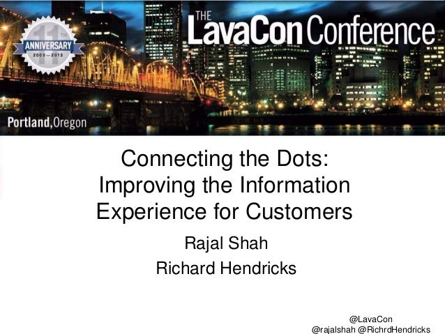 Connecting the Dots: Improving the Information Experience for Customers Rajal Shah Richard Hendricks @LavaCon @rajalshah @...