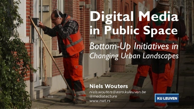 Digital Media in Public Space Bottom-Up Initiatives in  Changing Urban Landscapes Niels Wouters niels.wouters@asro.kuleuv...