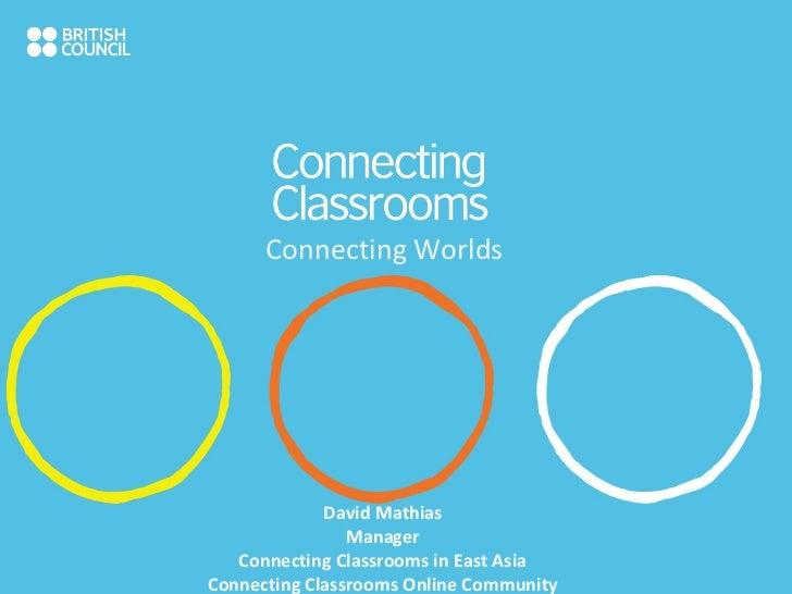 Connecting Worlds David Mathias Manager Connecting Classrooms in East Asia Connecting Classrooms Online Community