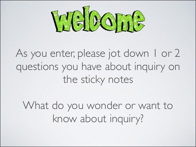 As you enter, please jot down 1 or 2questions you have about inquiry on          the sticky notes                   What d...