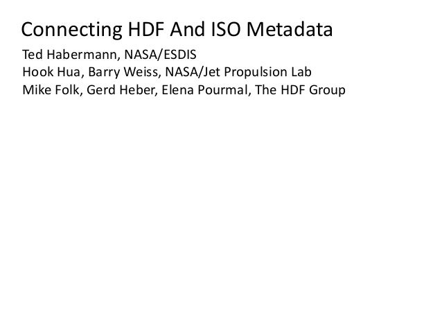 Connecting HDF And ISO Metadata Ted Habermann, NASA/ESDIS Hook Hua, Barry Weiss, NASA/Jet Propulsion Lab Mike Folk, Gerd H...
