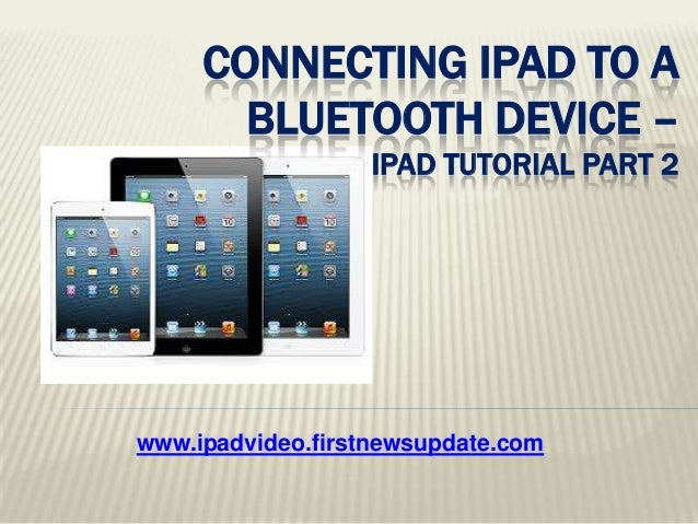 www.ipadvideo.firstnewsupdate.com CONNECTING IPAD TO A BLUETOOTH DEVICE – IPAD TUTORIAL PART 2