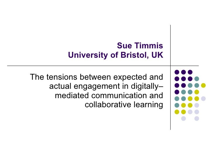 Sue Timmis University of Bristol, UK The tensions between expected and actual engagement in digitally–mediated communicati...