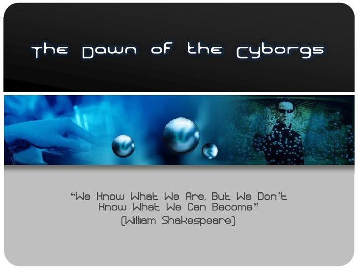 "The Dawn of the Cyborgs        ""We Know What We Are, But We Don't        Know What We Can Become""            (William Shak..."
