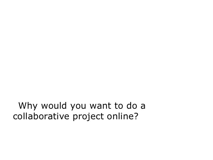 Why would you want to do acollaborative project online?