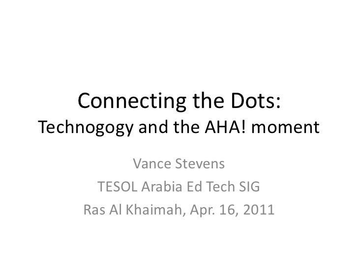 Connecting the Dots:Technogogy and the AHA! moment<br />Vance Stevens<br />TESOL Arabia Ed Tech SIG<br />Ras Al Khaimah, A...