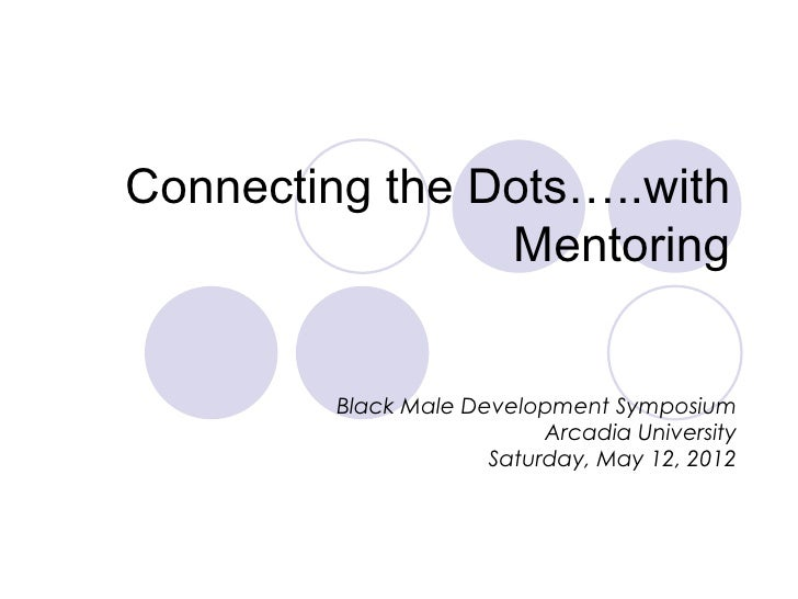 Connecting the Dots…..with                Mentoring         Black Male Development Symposium                           Arc...