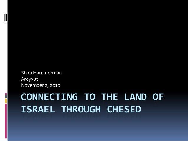 Shira HammermanAreyvutNovember 2, 2010CONNECTING TO THE LAND OFISRAEL THROUGH CHESED