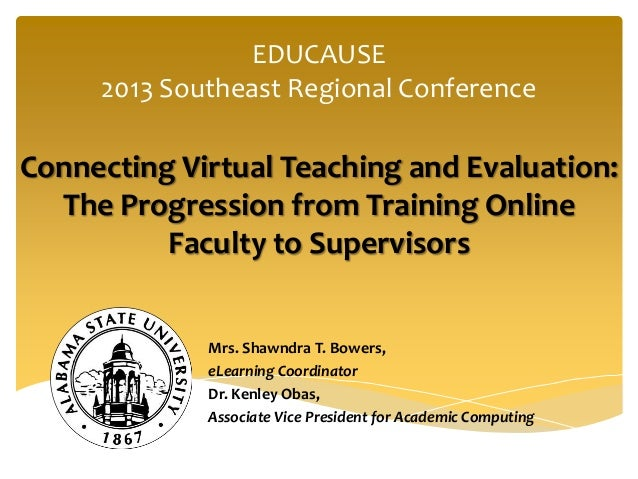EDUCAUSE2013 Southeast Regional ConferenceConnecting Virtual Teaching and Evaluation:The Progression from Training OnlineF...