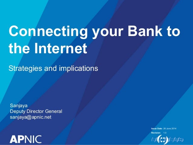 Issue Date: Revision: Connecting your Bank to the Internet Strategies and implications 26 June 2014 1.0 Sanjaya Deputy Dir...