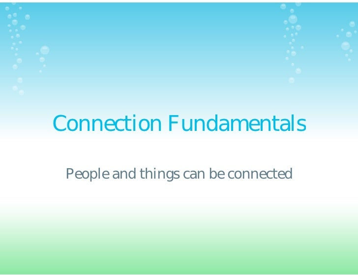 Connection Fundamentals People and things can be connected