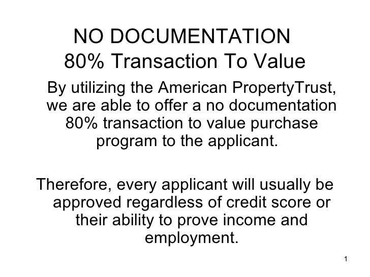 NO DOCUMENTATION    80% Transaction To Value  By utilizing the American PropertyTrust,  we are able to offer a no document...