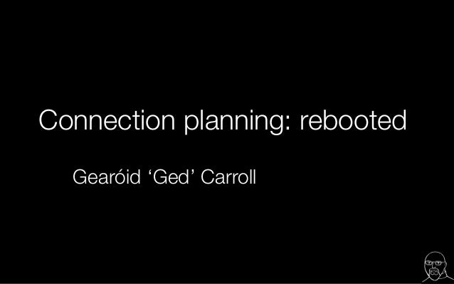 Connection planning: rebooted Gearóid 'Ged' Carroll