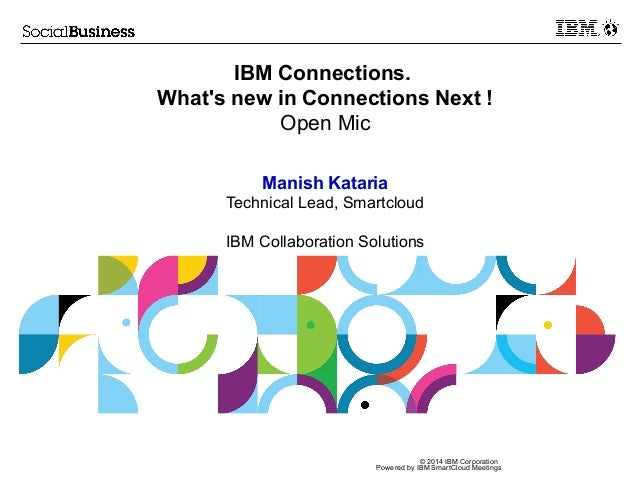 © 2014 IBM Corporation Powered by IBM SmartCloud Meetings IBM Connections. What's new in Connections Next ! Open Mic Manis...