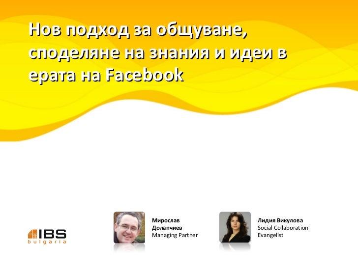 Нов подход за общуване, споделяне на знания и идеи в ерата на Facebook Лидия Викулова Social Collaboration Evangelist Миро...