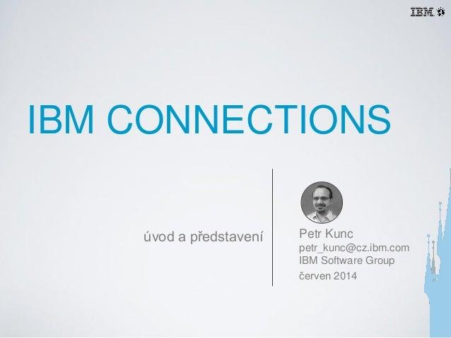 IBM CONNECTIONS Petr Kunc petr_kunc@cz.ibm.com IBM Software Group červen 2014 úvod a představení