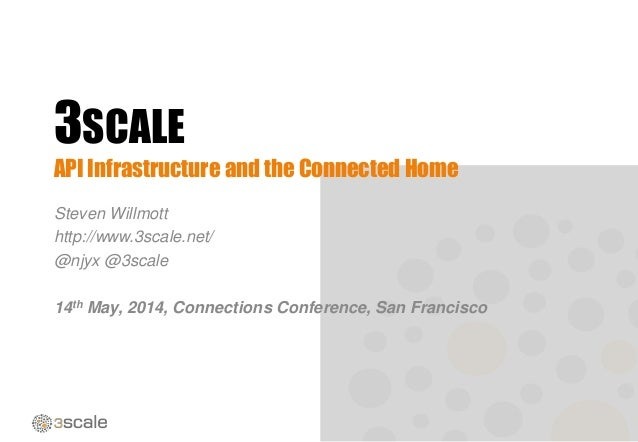 3SCALE API Infrastructure and the Connected Home Steven Willmott http://www.3scale.net/ @njyx @3scale 14th May, 2014, Conn...